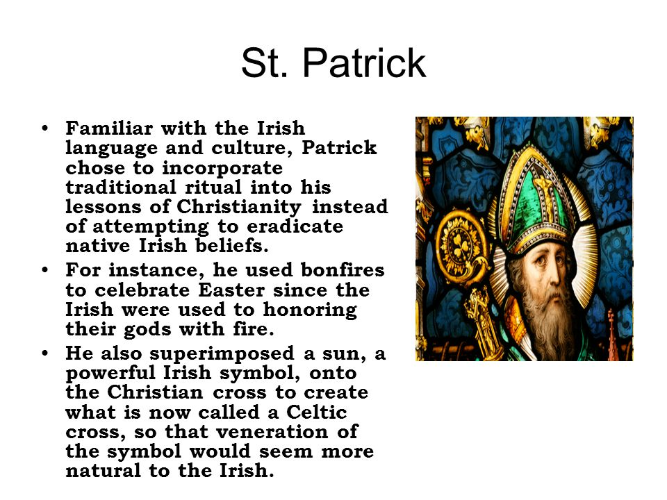 St. Patrick Familiar with the Irish language and culture, Patrick chose to incorporate traditional ritual into his lessons of Christianity instead of