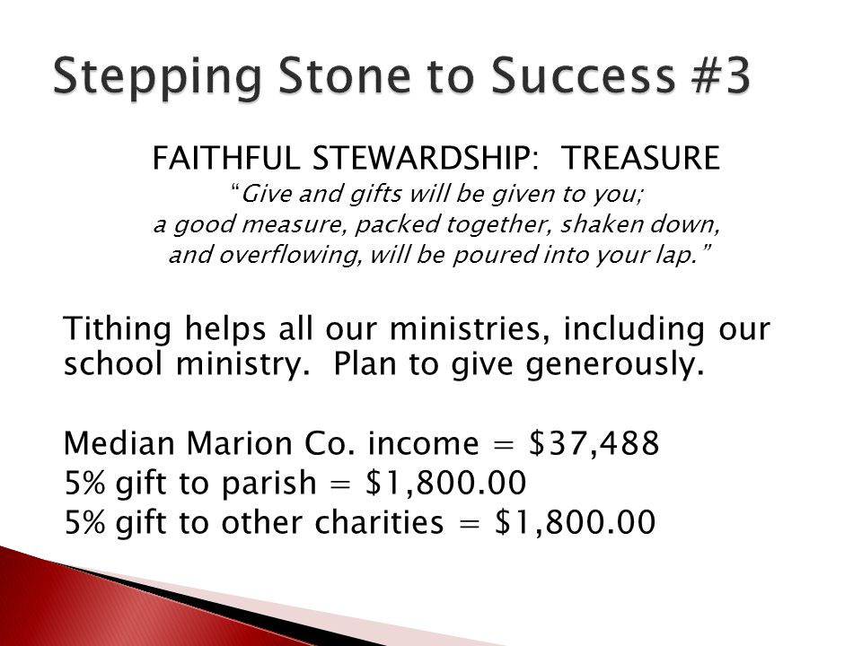 FAITHFUL STEWARDSHIP: TREASURE Give and gifts will be given to you; a good measure, packed together, shaken down, and overflowing, will be poured into your lap. Tithing helps all our ministries, including our school ministry.