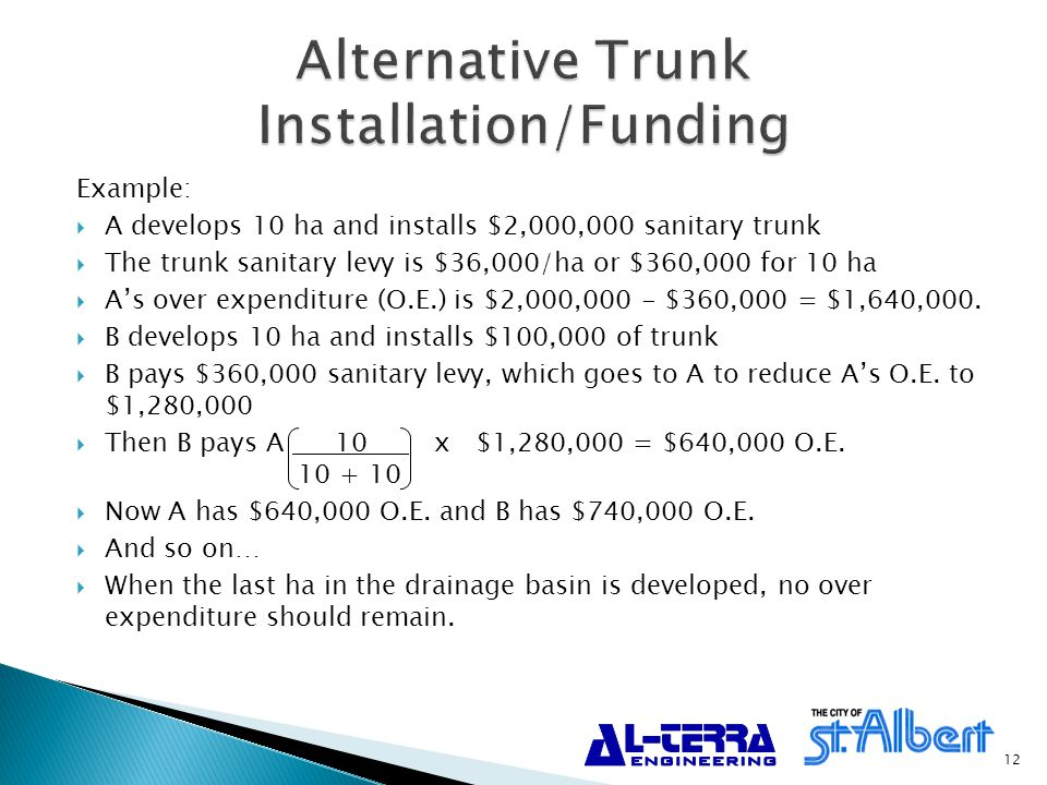 Example:  A develops 10 ha and installs $2,000,000 sanitary trunk  The trunk sanitary levy is $36,000/ha or $360,000 for 10 ha  A's over expenditure (O.E.) is $2,000,000 - $360,000 = $1,640,000.