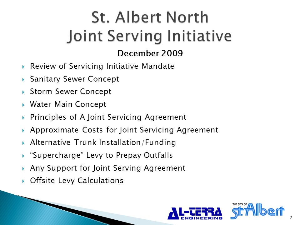  Review of Servicing Initiative Mandate  Sanitary Sewer Concept  Storm Sewer Concept  Water Main Concept  Principles of A Joint Servicing Agreement  Approximate Costs for Joint Servicing Agreement  Alternative Trunk Installation/Funding  Supercharge Levy to Prepay Outfalls  Any Support for Joint Serving Agreement  Offsite Levy Calculations December