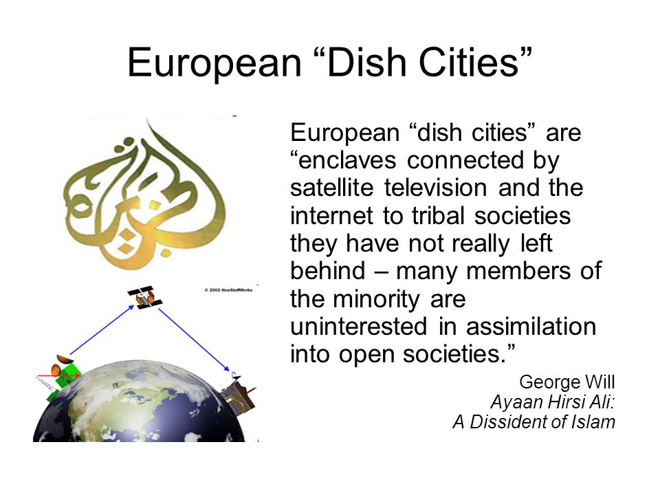 European Dish Cities European dish cities are enclaves connected by satellite television and the internet to tribal societies they have not really left behind – many members of the minority are uninterested in assimilation into open societies. George Will Ayaan Hirsi Ali: A Dissident of Islam
