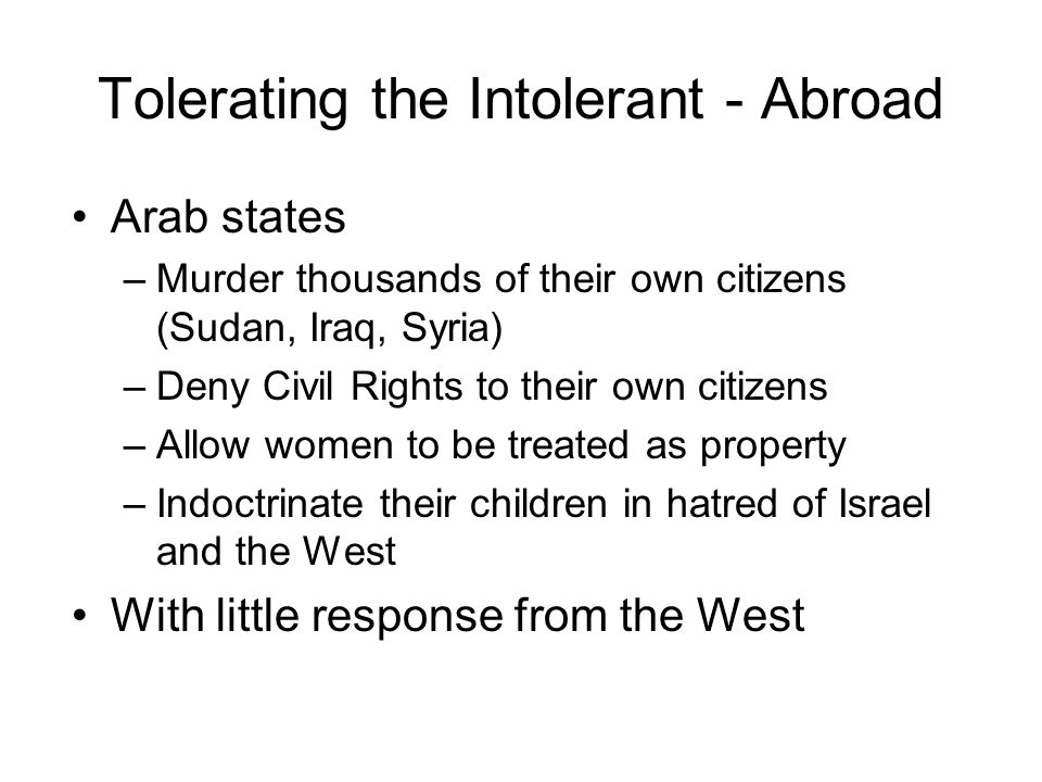 Tolerating the Intolerant - Abroad Arab states –Murder thousands of their own citizens (Sudan, Iraq, Syria) –Deny Civil Rights to their own citizens –Allow women to be treated as property –Indoctrinate their children in hatred of Israel and the West With little response from the West