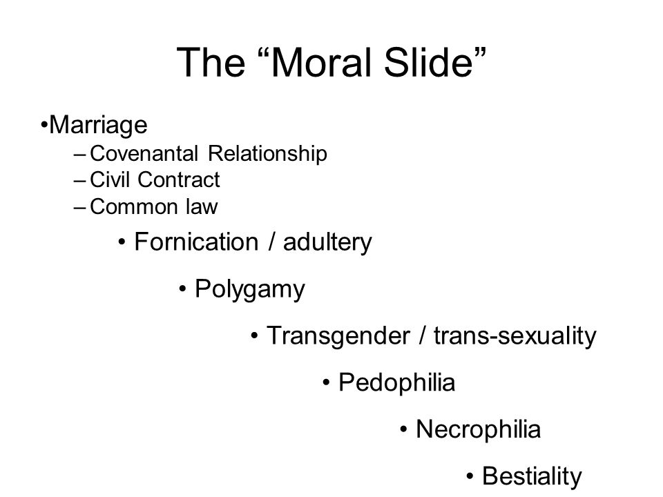 The Moral Slide Marriage –Covenantal Relationship –Civil Contract –Common law Fornication / adultery Polygamy Transgender / trans-sexuality Pedophilia Necrophilia Bestiality