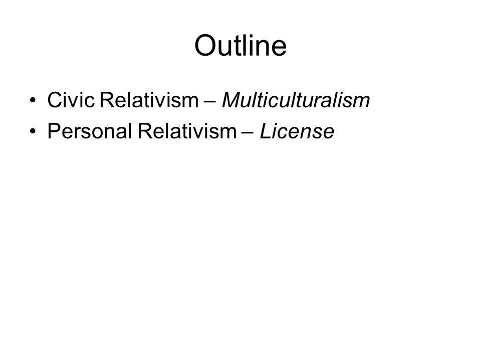Outline Civic Relativism – Multiculturalism Personal Relativism – License