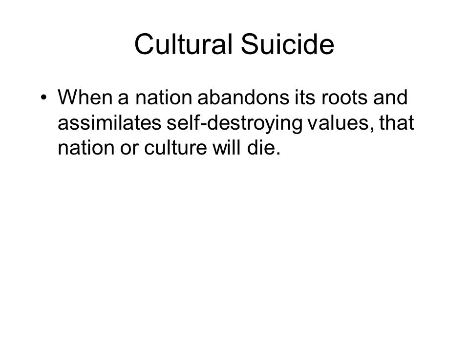 Cultural Suicide When a nation abandons its roots and assimilates self-destroying values, that nation or culture will die.