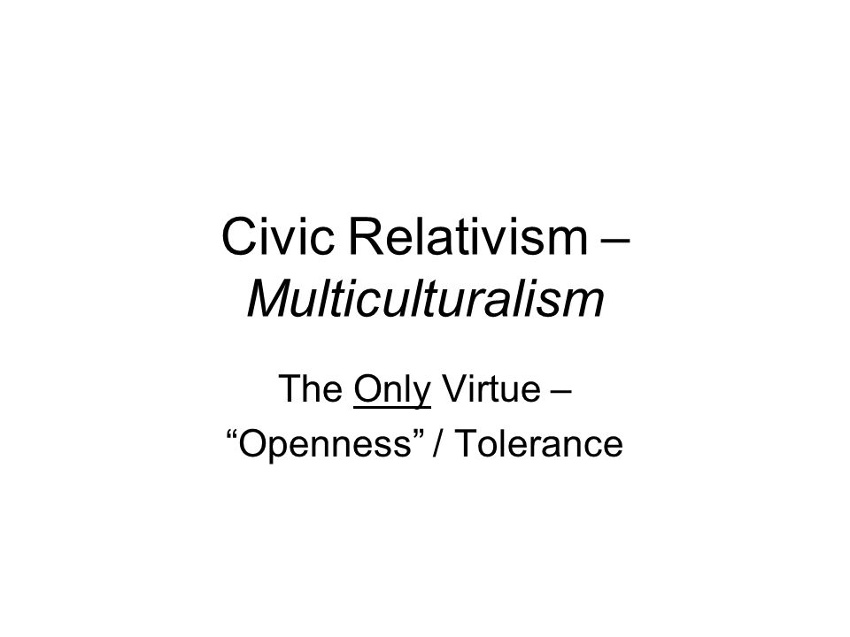 Civic Relativism – Multiculturalism The Only Virtue – Openness / Tolerance