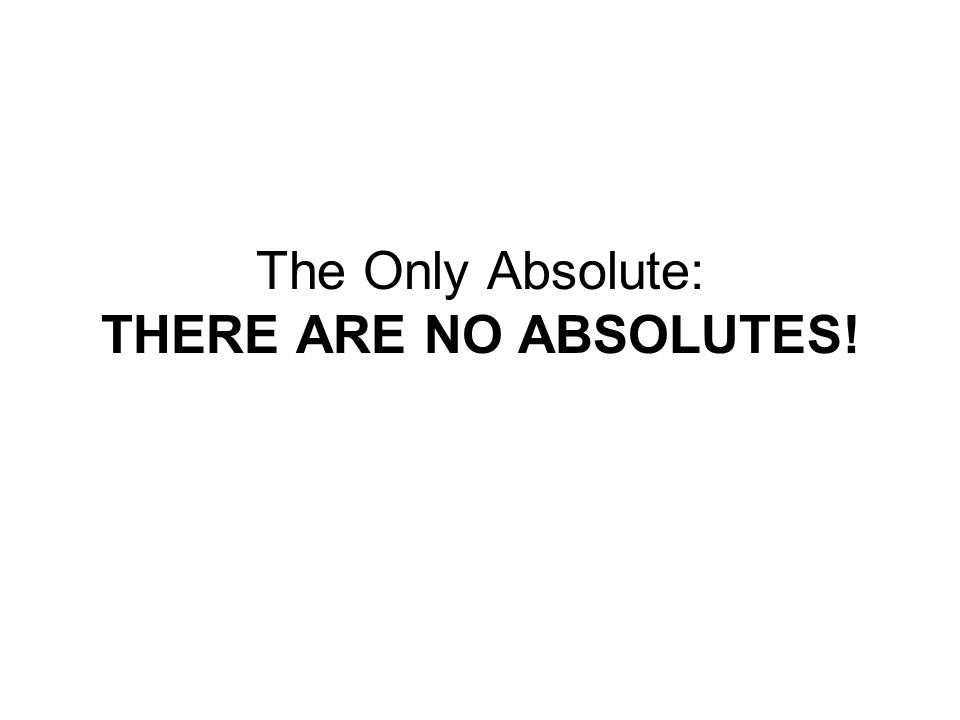 The Only Absolute: THERE ARE NO ABSOLUTES!