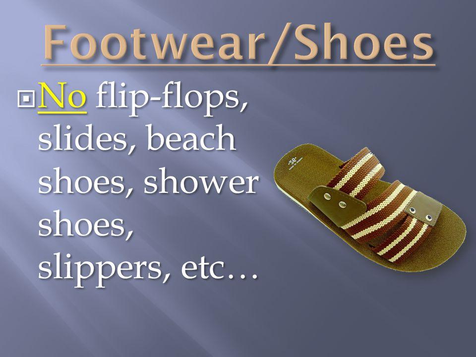  No flip-flops, slides, beach shoes, shower shoes, slippers, etc…