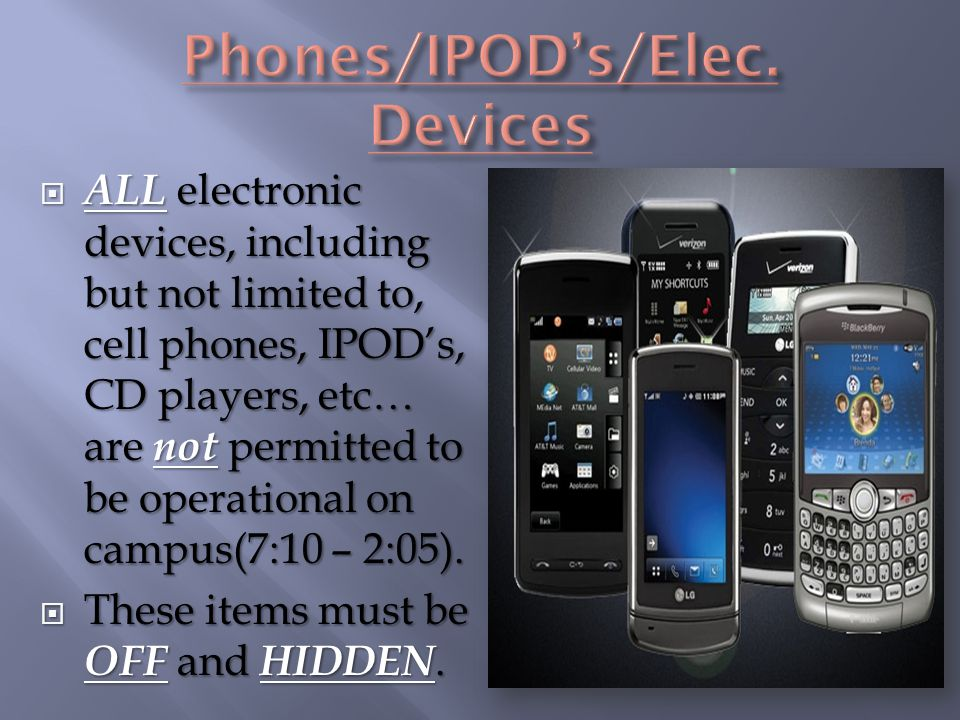  ALL electronic devices, including but not limited to, cell phones, IPOD's, CD players, etc… are not permitted to be operational on campus(7:10 – 2:0