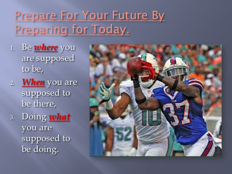 Prepare For Your Future By Preparing for Today. 1. Be where you are supposed to be, 2. When you are supposed to be there, 3. Doing what you are suppos