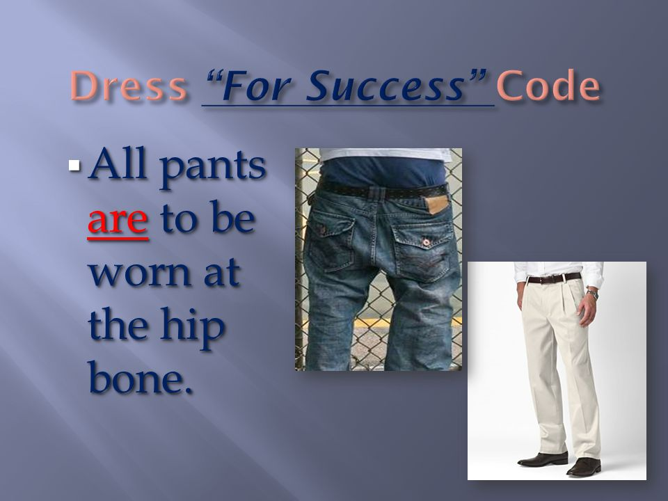  All pants are to be worn at the hip bone.