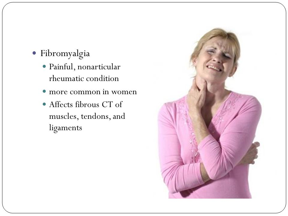 Fibromyalgia Painful, nonarticular rheumatic condition more common in women Affects fibrous CT of muscles, tendons, and ligaments