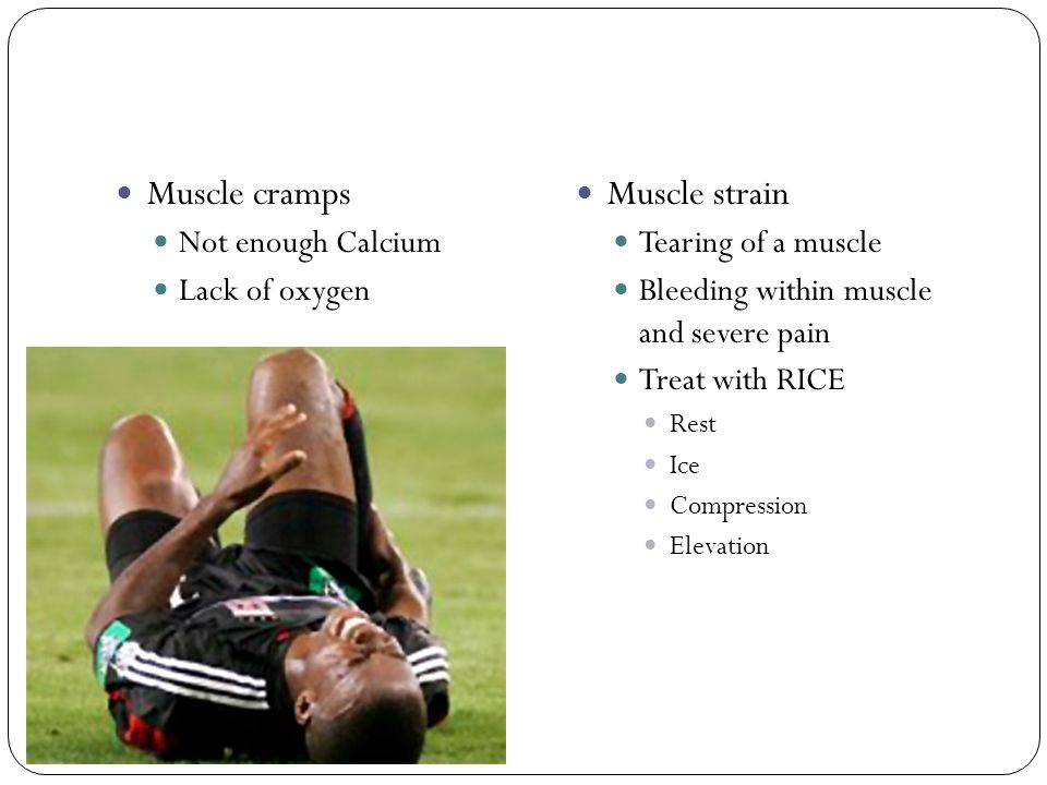 Muscle cramps Not enough Calcium Lack of oxygen Muscle strain Tearing of a muscle Bleeding within muscle and severe pain Treat with RICE Rest Ice Comp