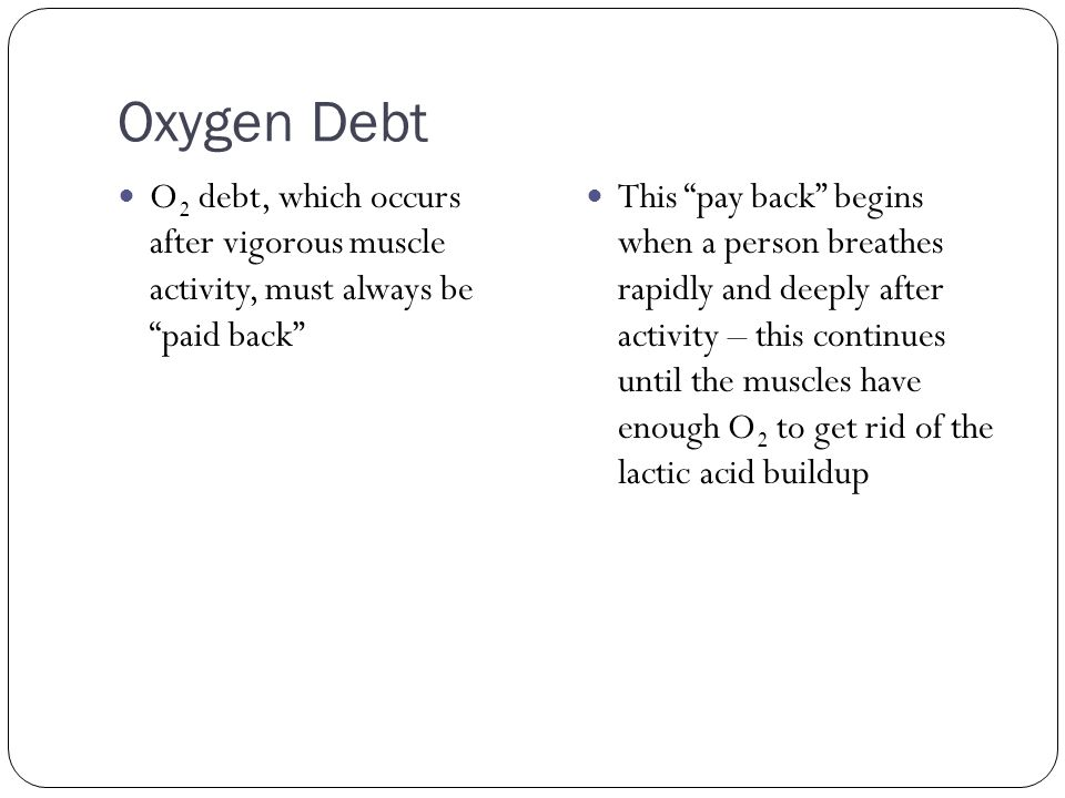 """Oxygen Debt O 2 debt, which occurs after vigorous muscle activity, must always be """"paid back"""" This """"pay back"""" begins when a person breathes rapidly an"""