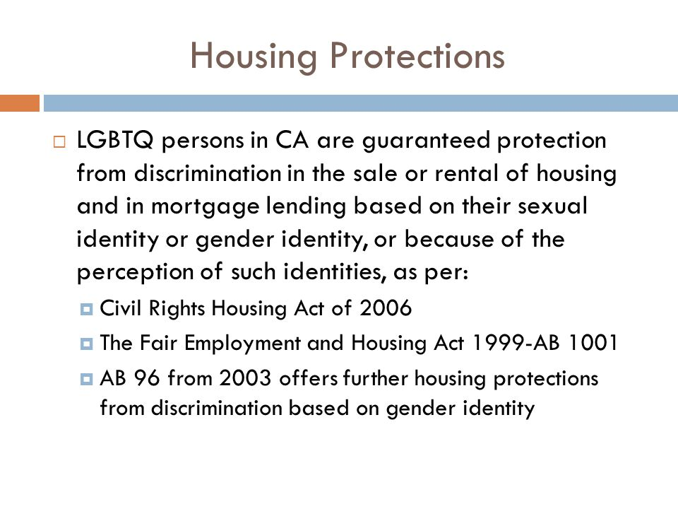 Housing Protections  LGBTQ persons in CA are guaranteed protection from discrimination in the sale or rental of housing and in mortgage lending based on their sexual identity or gender identity, or because of the perception of such identities, as per:  Civil Rights Housing Act of 2006  The Fair Employment and Housing Act 1999-AB 1001  AB 96 from 2003 offers further housing protections from discrimination based on gender identity