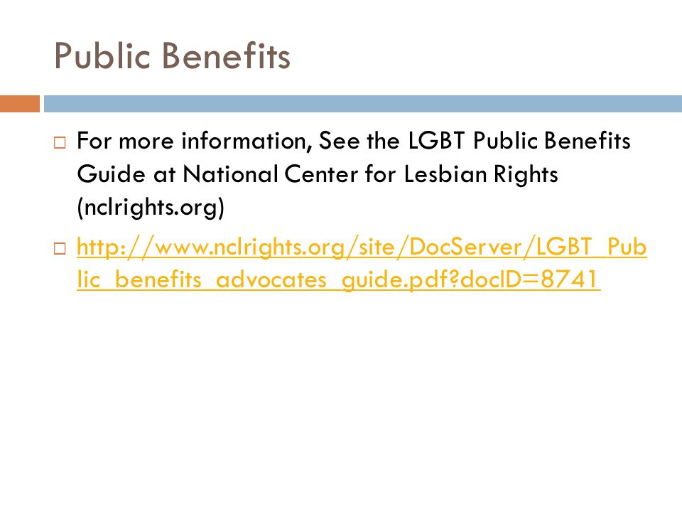 Public Benefits  For more information, See the LGBT Public Benefits Guide at National Center for Lesbian Rights (nclrights.org)  http://www.nclrights.org/site/DocServer/LGBT_Pub lic_benefits_advocates_guide.pdf?docID=8741 http://www.nclrights.org/site/DocServer/LGBT_Pub lic_benefits_advocates_guide.pdf?docID=8741