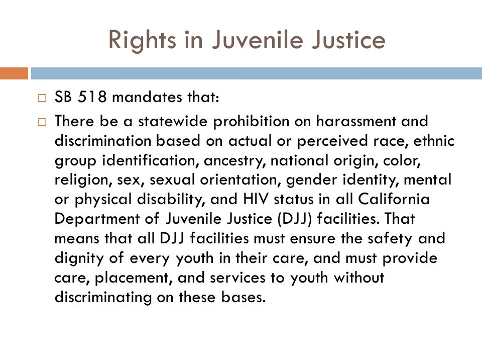 Rights in Juvenile Justice  SB 518 mandates that:  There be a statewide prohibition on harassment and discrimination based on actual or perceived race, ethnic group identification, ancestry, national origin, color, religion, sex, sexual orientation, gender identity, mental or physical disability, and HIV status in all California Department of Juvenile Justice (DJJ) facilities.