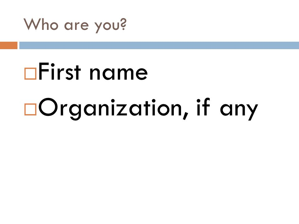 Who are you?  First name  Organization, if any