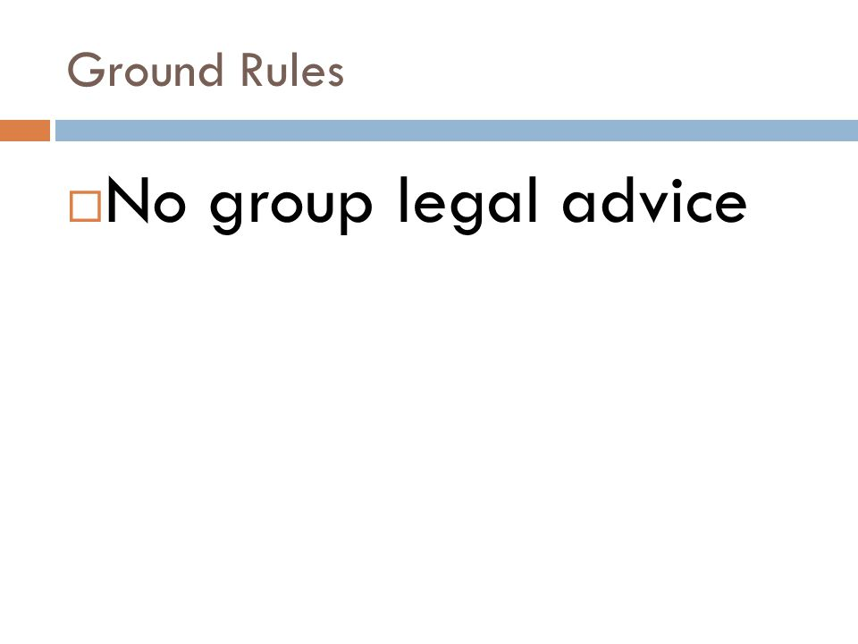 Ground Rules  No group legal advice