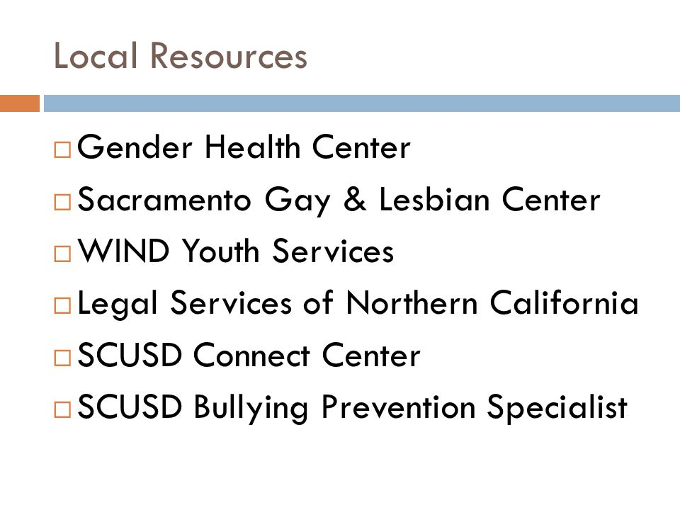 Local Resources  Gender Health Center  Sacramento Gay & Lesbian Center  WIND Youth Services  Legal Services of Northern California  SCUSD Connect Center  SCUSD Bullying Prevention Specialist