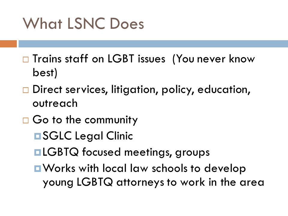 What LSNC Does  Trains staff on LGBT issues (You never know best)  Direct services, litigation, policy, education, outreach  Go to the community  SGLC Legal Clinic  LGBTQ focused meetings, groups  Works with local law schools to develop young LGBTQ attorneys to work in the area
