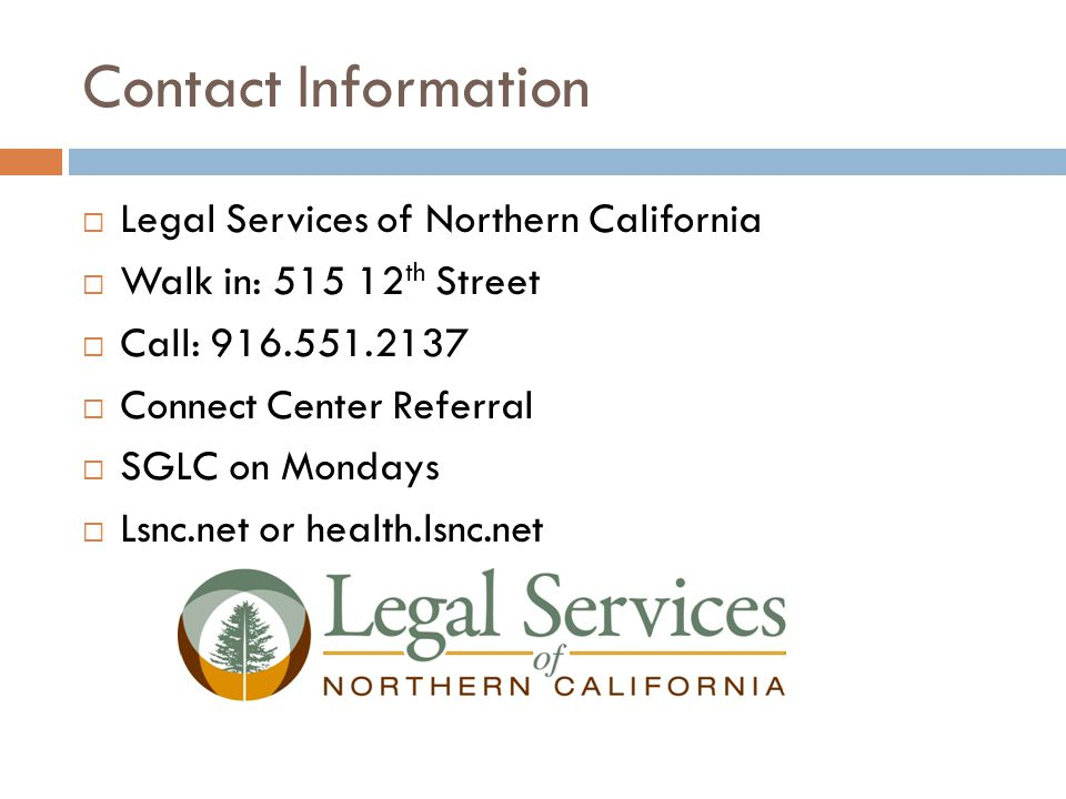 Contact Information  Legal Services of Northern California  Walk in: 515 12 th Street  Call: 916.551.2137  Connect Center Referral  SGLC on Mondays  Lsnc.net or health.lsnc.net