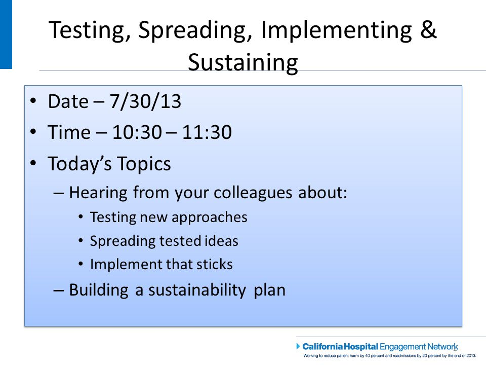 Testing, Spreading, Implementing & Sustaining 2 Date – 7/30/13 Time – 10:30 – 11:30 Today's Topics – Hearing from your colleagues about: Testing new approaches Spreading tested ideas Implement that sticks – Building a sustainability plan Date – 7/30/13 Time – 10:30 – 11:30 Today's Topics – Hearing from your colleagues about: Testing new approaches Spreading tested ideas Implement that sticks – Building a sustainability plan