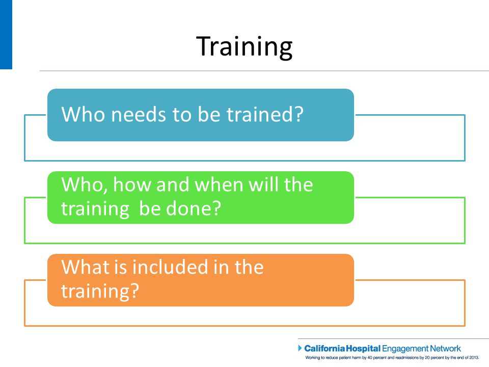 Training Who needs to be trained. Who, how and when will the training be done.