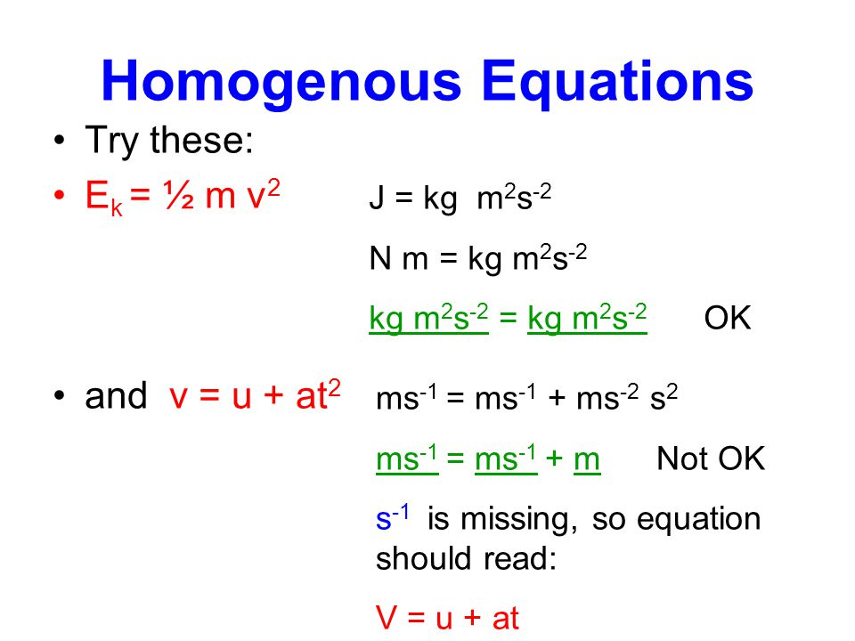 Homogenous Equations Try these: E k = ½ m v 2 and v = u + at 2 J = kg m 2 s -2 N m = kg m 2 s -2 kg m 2 s -2 = kg m 2 s -2 OK ms -1 = ms -1 + ms -2 s 2 ms -1 = ms -1 + m Not OK s -1 is missing, so equation should read: V = u + at