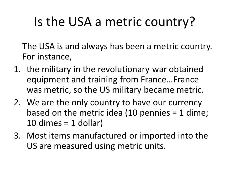 Is the USA a metric country? The USA is and always has been a metric country. For instance, 1.the military in the revolutionary war obtained equipment