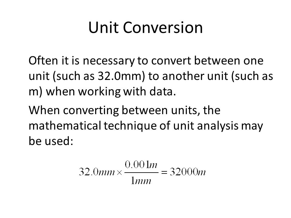 Unit Conversion Often it is necessary to convert between one unit (such as 32.0mm) to another unit (such as m) when working with data. When converting