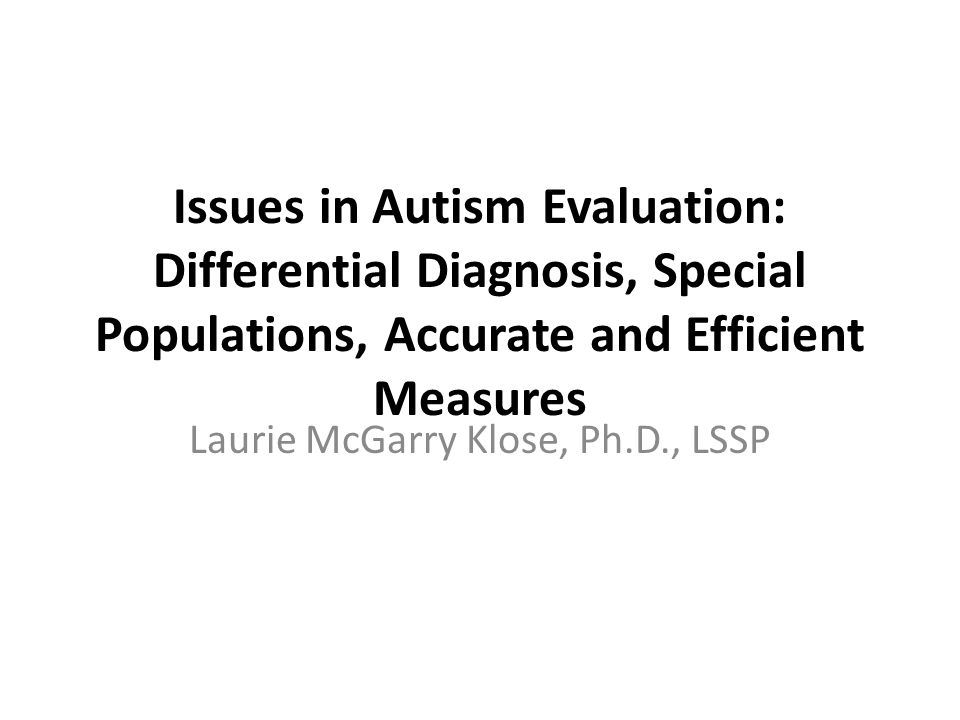 Objectives Examine DSM-V diagnostic criteria for Autism Spectrum Disorders Analyze utility of frequently used autism assessment measures in diagnostic formulation Consider related neurological, developmental and emotional conditions Develop strategies for differential diagnosis