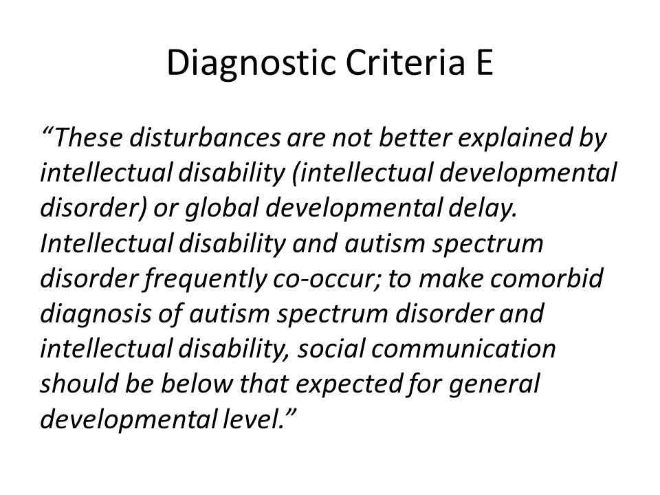 """Diagnostic Criteria E """"These disturbances are not better explained by intellectual disability (intellectual developmental disorder) or global developm"""