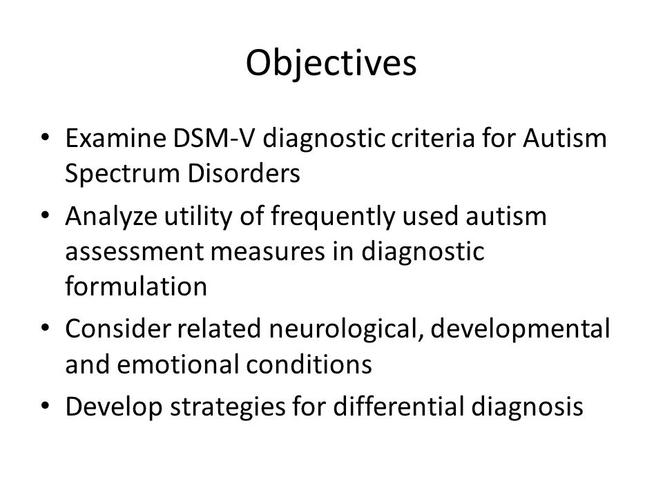 Objectives Examine DSM-V diagnostic criteria for Autism Spectrum Disorders Analyze utility of frequently used autism assessment measures in diagnostic