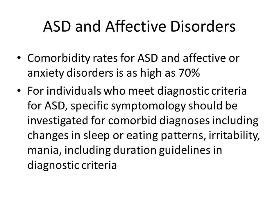 ASD and Affective Disorders Comorbidity rates for ASD and affective or anxiety disorders is as high as 70% For individuals who meet diagnostic criteri