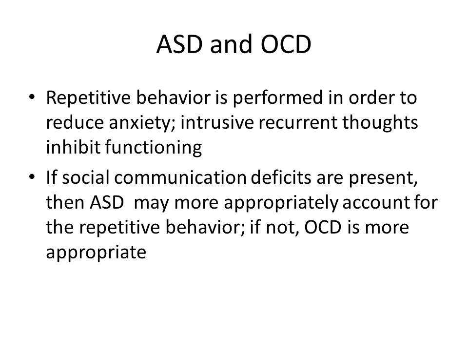 ASD and OCD Repetitive behavior is performed in order to reduce anxiety; intrusive recurrent thoughts inhibit functioning If social communication defi