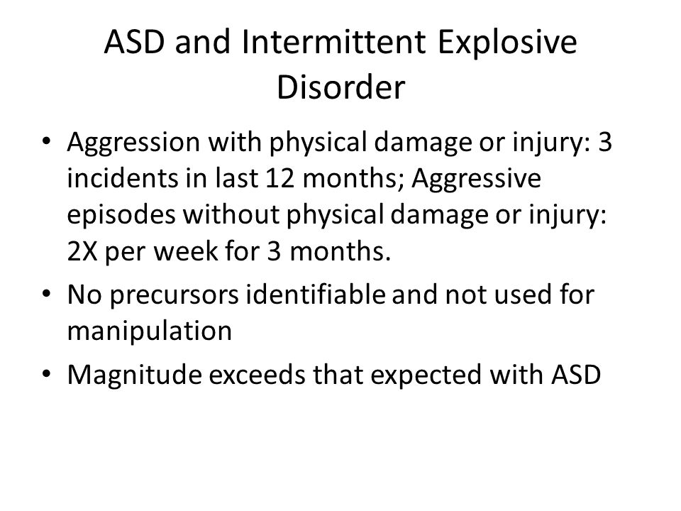 ASD and Intermittent Explosive Disorder Aggression with physical damage or injury: 3 incidents in last 12 months; Aggressive episodes without physical