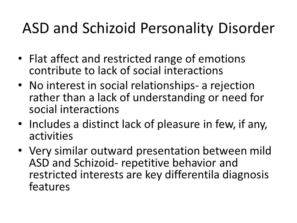 ASD and Schizoid Personality Disorder Flat affect and restricted range of emotions contribute to lack of social interactions No interest in social rel