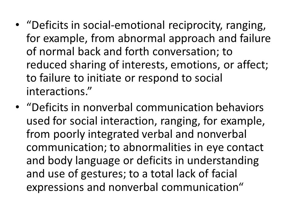 Deficits in developing, maintaining, and understanding relationships, ranging, for example, from difficulties adjusting behavior to suit various social contexts; to difficulties in sharing imaginative play or in making friends; to absence of interest in peers. Specify current severity: Severity is based on social communication impairments and restricted, repetitive patterns of behavior.