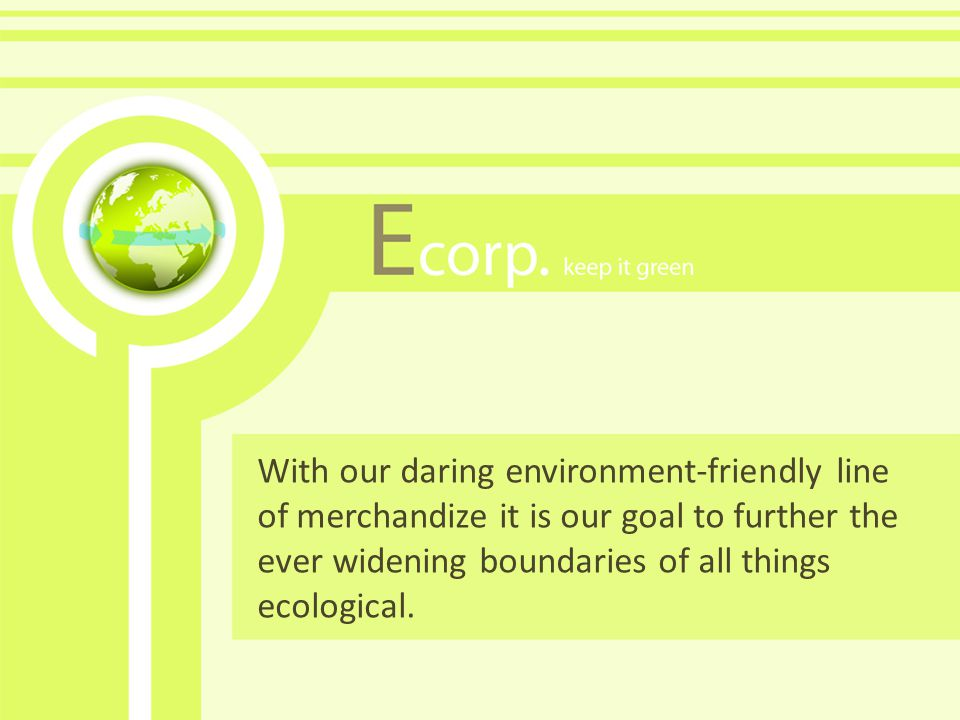 With our daring environment-friendly line of merchandize it is our goal to further the ever widening boundaries of all things ecological.