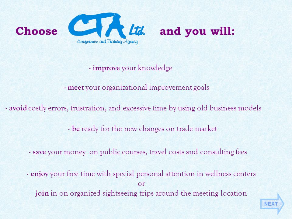 Choose a nd you will: - save your money on public courses, travel costs and consulting fees - improve your knowledge - be ready for the new changes on trade market - meet your organizational improvement goals - enjoy your free time with special personal attention in wellness centers or join in on organized sightseeing trips around the meeting location - avoid costly errors, frustration, and excessive time by using old business models NEXT