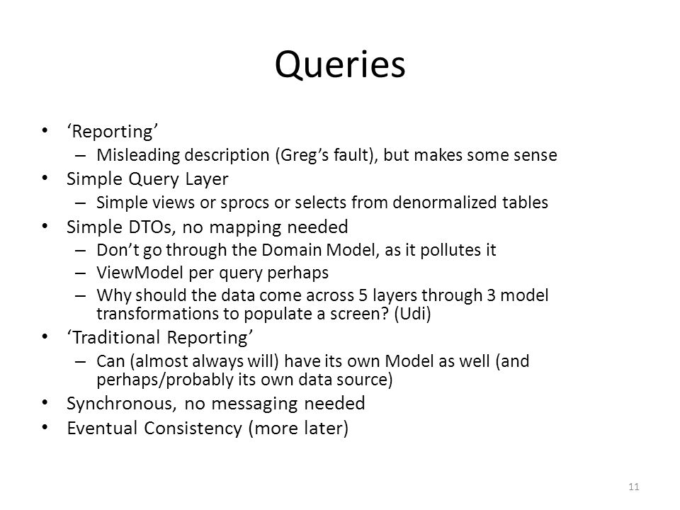Queries 'Reporting' – Misleading description (Greg's fault), but makes some sense Simple Query Layer – Simple views or sprocs or selects from denormalized tables Simple DTOs, no mapping needed – Don't go through the Domain Model, as it pollutes it – ViewModel per query perhaps – Why should the data come across 5 layers through 3 model transformations to populate a screen.