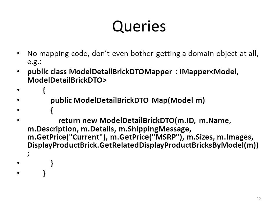Queries No mapping code, don't even bother getting a domain object at all, e.g.: public class ModelDetailBrickDTOMapper : IMapper { public ModelDetailBrickDTO Map(Model m) { return new ModelDetailBrickDTO(m.ID, m.Name, m.Description, m.Details, m.ShippingMessage, m.GetPrice( Current ), m.GetPrice( MSRP ), m.Sizes, m.Images, DisplayProductBrick.GetRelatedDisplayProductBricksByModel(m)) ; } 12