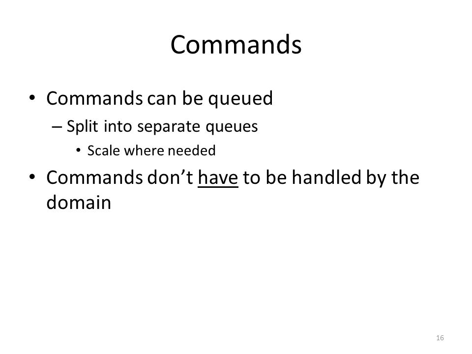 Commands Commands can be queued – Split into separate queues Scale where needed Commands don't have to be handled by the domain 16