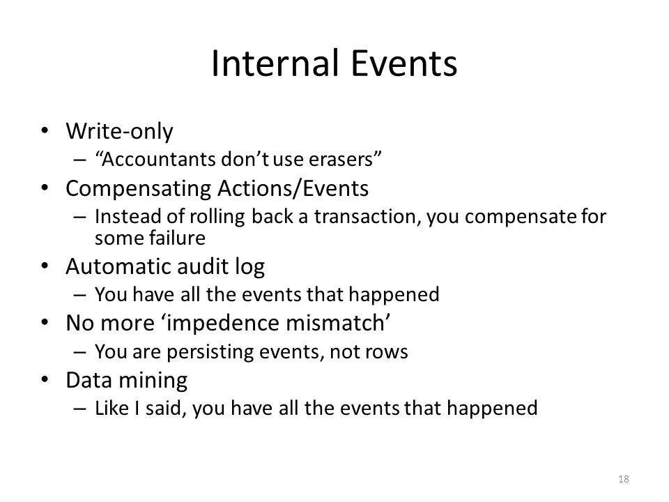 Internal Events Write-only – Accountants don't use erasers Compensating Actions/Events – Instead of rolling back a transaction, you compensate for some failure Automatic audit log – You have all the events that happened No more 'impedence mismatch' – You are persisting events, not rows Data mining – Like I said, you have all the events that happened 18