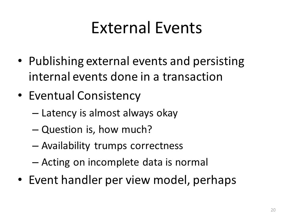 External Events Publishing external events and persisting internal events done in a transaction Eventual Consistency – Latency is almost always okay – Question is, how much.