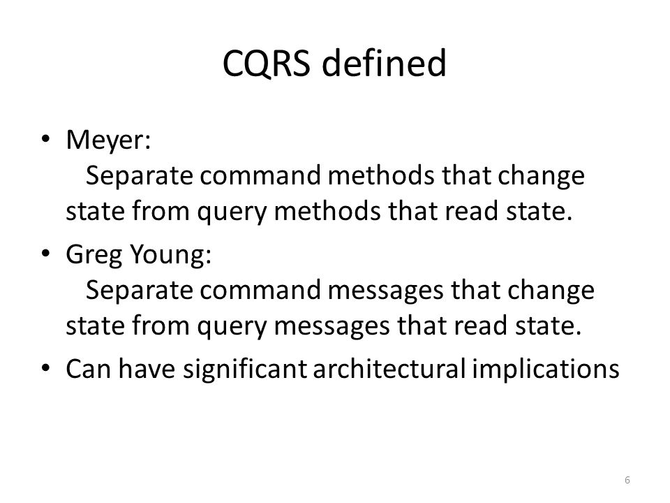 CQRS defined Meyer: Separate command methods that change state from query methods that read state.