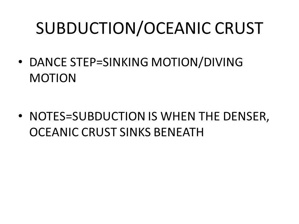 SUBDUCTION/OCEANIC CRUST DANCE STEP=SINKING MOTION/DIVING MOTION NOTES=SUBDUCTION IS WHEN THE DENSER, OCEANIC CRUST SINKS BENEATH