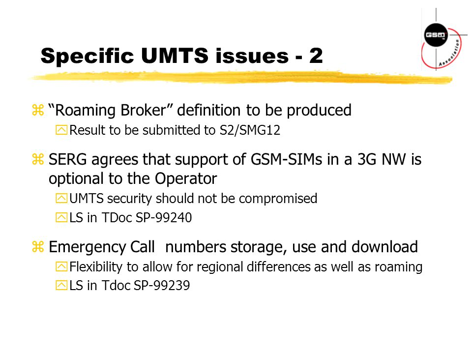 Specific UMTS issues - 2 z Roaming Broker definition to be produced yResult to be submitted to S2/SMG12 zSERG agrees that support of GSM-SIMs in a 3G NW is optional to the Operator yUMTS security should not be compromised yLS in TDoc SP-99240 zEmergency Call numbers storage, use and download yFlexibility to allow for regional differences as well as roaming yLS in Tdoc SP-99239