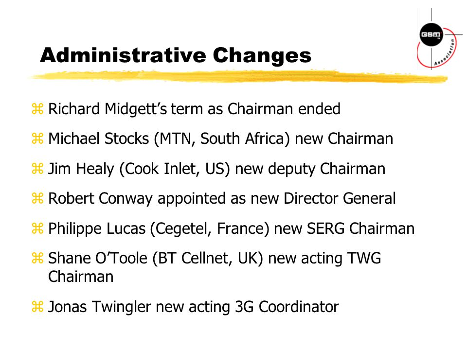 Administrative Changes zRichard Midgett's term as Chairman ended zMichael Stocks (MTN, South Africa) new Chairman zJim Healy (Cook Inlet, US) new deputy Chairman zRobert Conway appointed as new Director General zPhilippe Lucas (Cegetel, France) new SERG Chairman zShane O'Toole (BT Cellnet, UK) new acting TWG Chairman zJonas Twingler new acting 3G Coordinator